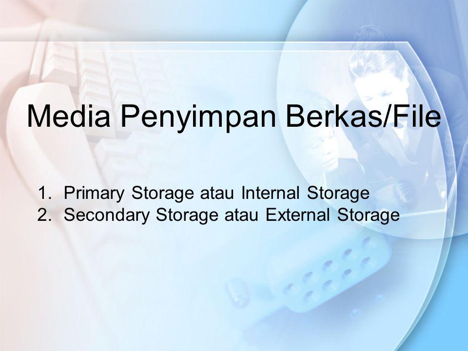 Media Penyimpan Berkas/File 1.Primary Storage atau Internal Storage 2.Secondary Storage atau External Storage