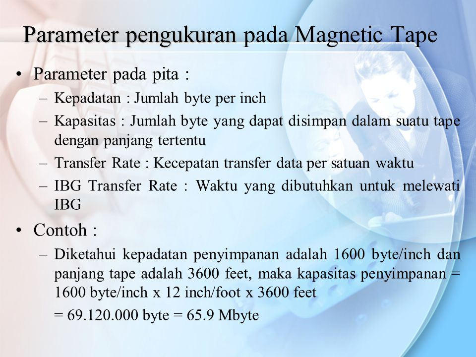 Parameter pengukuran Parameter pengukuran pada Magnetic Tape Parameter pada pita : –Kepadatan : Jumlah byte per inch –Kapasitas : Jumlah byte yang dap