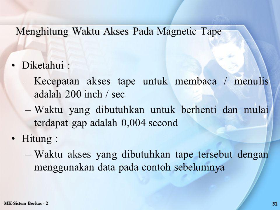 MK-Sistem Berkas - 2 Menghitung Waktu Akses Pada Menghitung Waktu Akses Pada Magnetic Tape Diketahui : –Kecepatan akses tape untuk membaca / menulis a