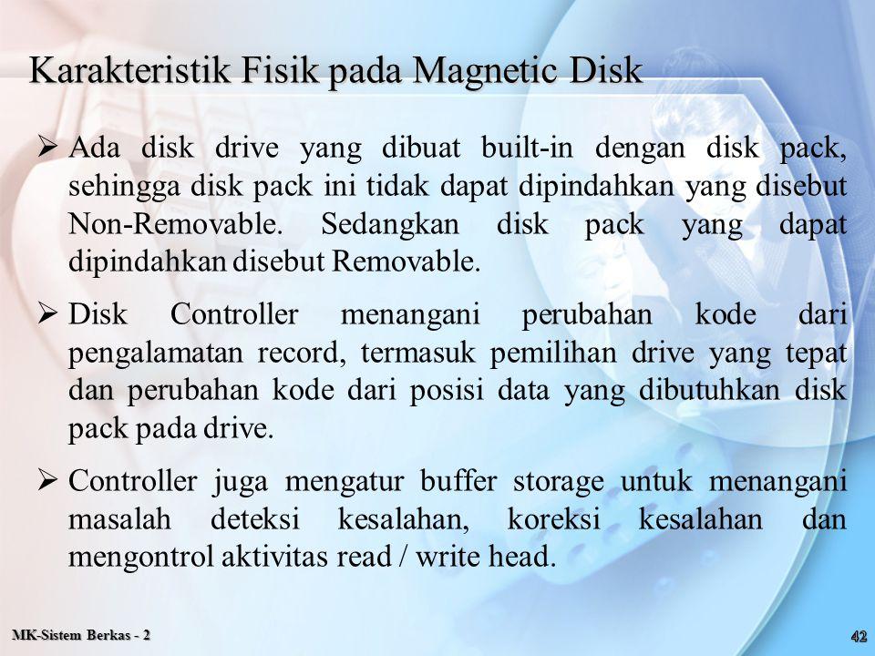 MK-Sistem Berkas - 2 Karakteristik Fisik pada Magnetic Disk  Ada disk drive yang dibuat built-in dengan disk pack, sehingga disk pack ini tidak dapat
