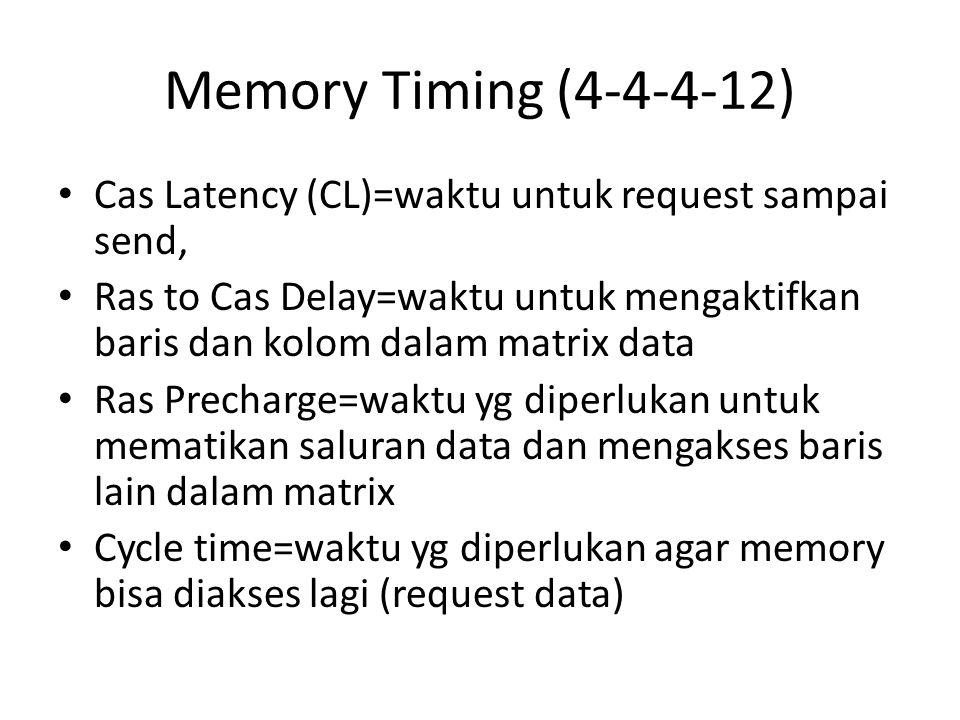 Memory Timing (4-4-4-12) Cas Latency (CL)=waktu untuk request sampai send, Ras to Cas Delay=waktu untuk mengaktifkan baris dan kolom dalam matrix data