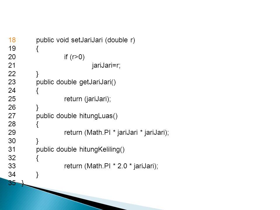 18public void setJariJari (double r) 19{ 20if (r>0) 21jariJari=r; 22} 23public double getJariJari() 24{ 25return (jariJari); 26} 27public double hitungLuas() 28{ 29return (Math.PI * jariJari * jariJari); 30} 31public double hitungKeliling() 32{ 33return (Math.PI * 2.0 * jariJari); 34} 35}