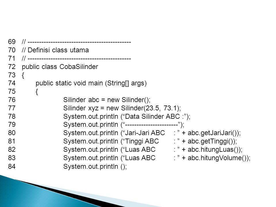 69// --------------------------------------------- 70// Definisi class utama 71// --------------------------------------------- 72public class CobaSilinder 73{ 74public static void main (String[] args) 75{ 76Silinder abc = new Silinder(); 77Silinder xyz = new Silinder(23.5, 73.1); 78System.out.println ( Data Silinder ABC : ); 79System.out.println ( ----------------------- ); 80System.out.println ( Jari-Jari ABC : + abc.getJariJari()); 81System.out.println ( Tinggi ABC : + abc.getTinggi()); 82System.out.println ( Luas ABC : + abc.hitungLuas()); 83System.out.println ( Luas ABC : + abc.hitungVolume()); 84System.out.println ();