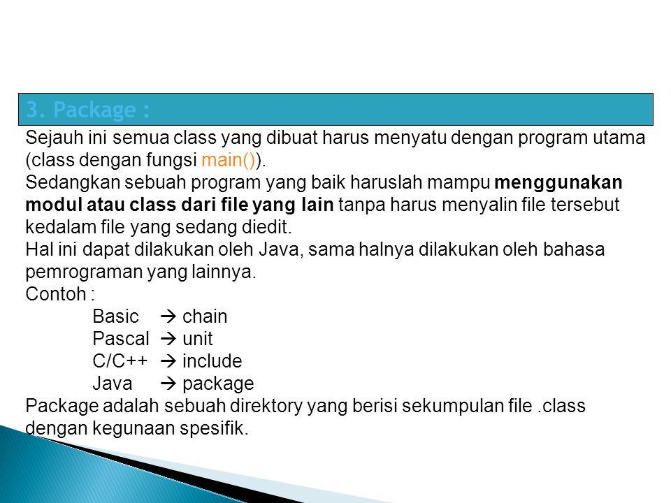 3. Package : Sejauh ini semua class yang dibuat harus menyatu dengan program utama (class dengan fungsi main()). Sedangkan sebuah program yang baik ha