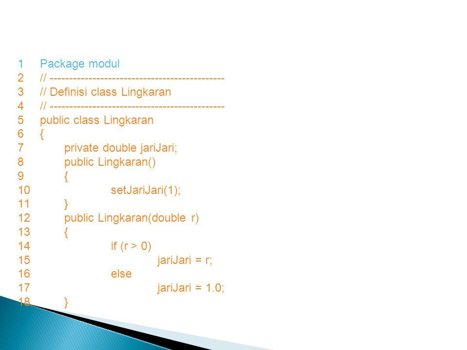 1Package modul 2// --------------------------------------------- 3// Definisi class Lingkaran 4// --------------------------------------------- 5public class Lingkaran 6{ 7private double jariJari; 8public Lingkaran() 9{ 10setJariJari(1); 11} 12public Lingkaran(double r) 13{ 14if (r > 0) 15jariJari = r; 16else 17jariJari = 1.0; 18}