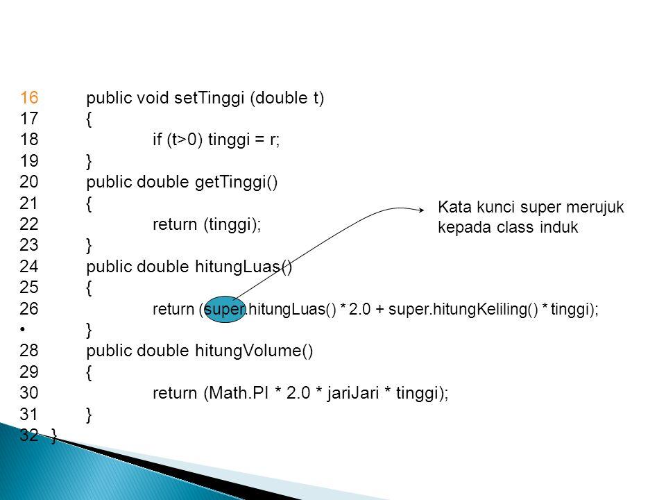 1package modul 2import modul.Lingkaran 3class Silinder extends Lingkaran 4{ 5private double tinggi; 6public Silinder() 7{ 8setJariJari (1); 9setTinggi (1); 10} 11public Silinder(double r, double t) 12{ 13setJariJari (r); 14SetTinggi (r); 15 }