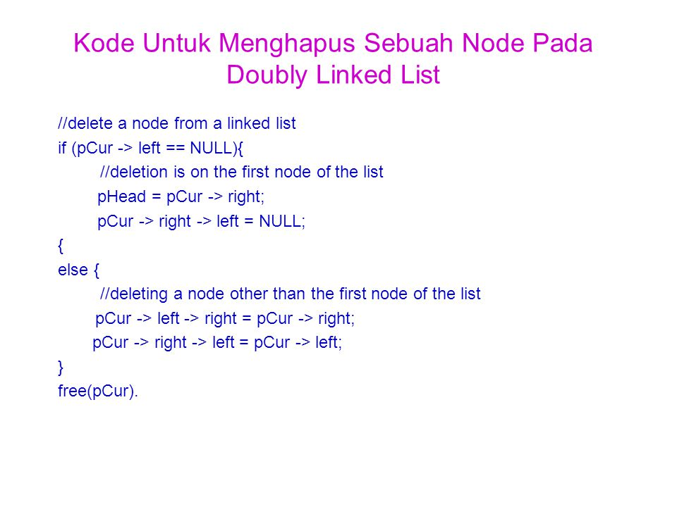 Kode Untuk Menghapus Sebuah Node Pada Doubly Linked List //delete a node from a linked list if (pCur -> left == NULL){ //deletion is on the first node of the list pHead = pCur -> right; pCur -> right -> left = NULL; { else { //deleting a node other than the first node of the list pCur -> left -> right = pCur -> right; pCur -> right -> left = pCur -> left; } free(pCur).