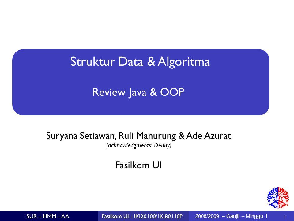 Struktur Data & Algoritma Suryana Setiawan, Ruli Manurung & Ade Azurat (acknowledgments: Denny)  1 Fasilkom UI SUR – HMM – AAFasilkom UI - IKI20100/ IKI80110P 2008/2009 – Ganjil – Minggu 1 Review Java & OOP
