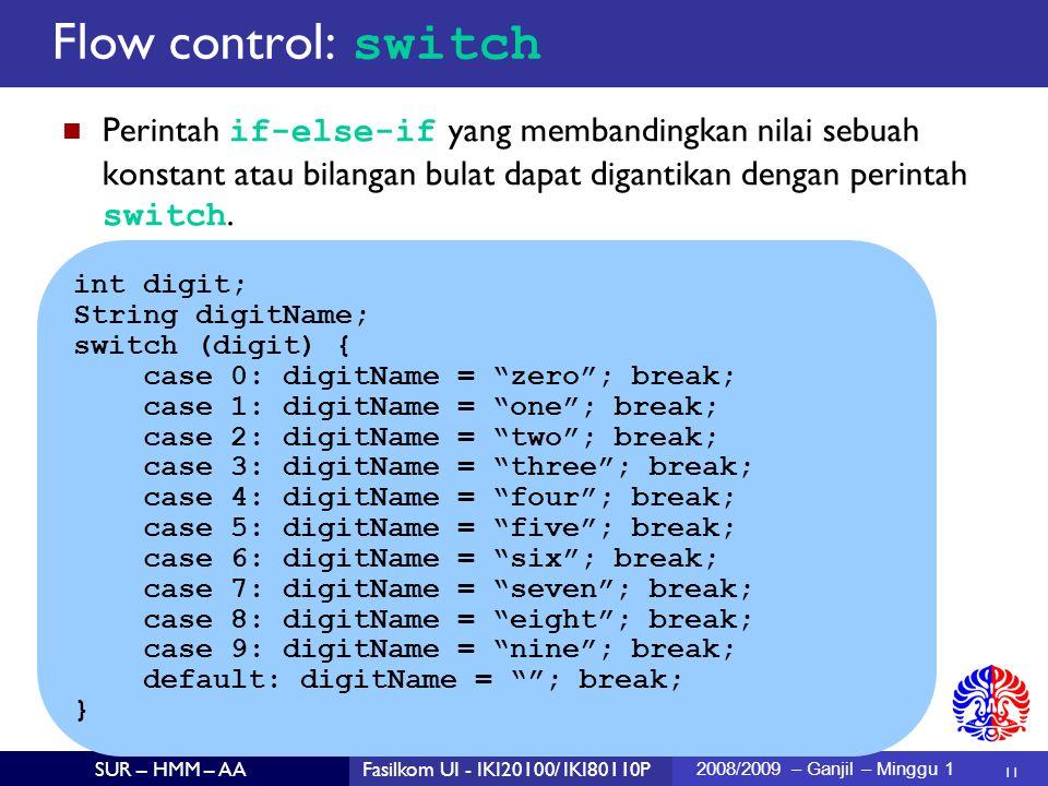 11 SUR – HMM – AAFasilkom UI - IKI20100/ IKI80110P 2008/2009 – Ganjil – Minggu 1 Perintah if-else-if yang membandingkan nilai sebuah konstant atau bilangan bulat dapat digantikan dengan perintah switch.
