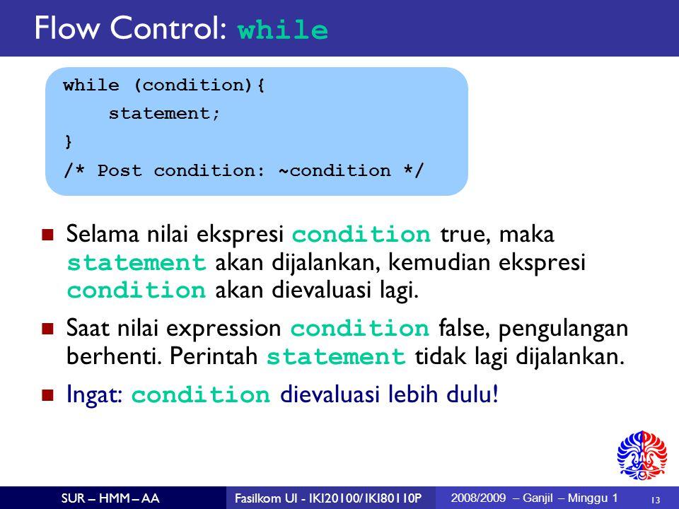 13 SUR – HMM – AAFasilkom UI - IKI20100/ IKI80110P 2008/2009 – Ganjil – Minggu 1 while (condition){ statement; } /* Post condition: ~condition */ Selama nilai ekspresi condition true, maka statement akan dijalankan, kemudian ekspresi condition akan dievaluasi lagi.