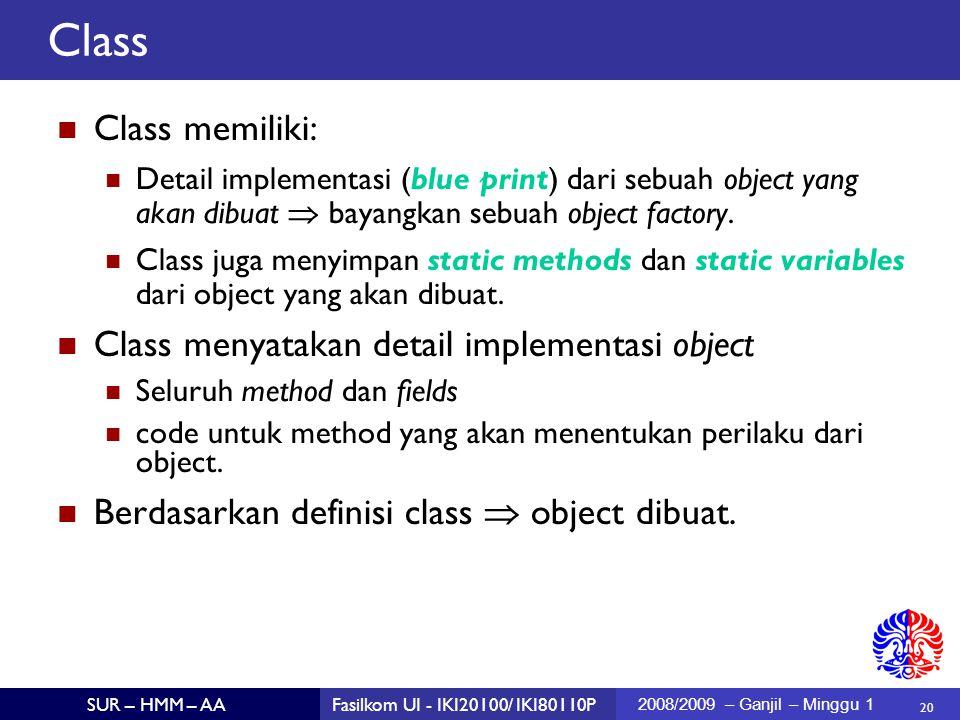 20 SUR – HMM – AAFasilkom UI - IKI20100/ IKI80110P 2008/2009 – Ganjil – Minggu 1 Class memiliki: Detail implementasi (blue print) dari sebuah object yang akan dibuat  bayangkan sebuah object factory.
