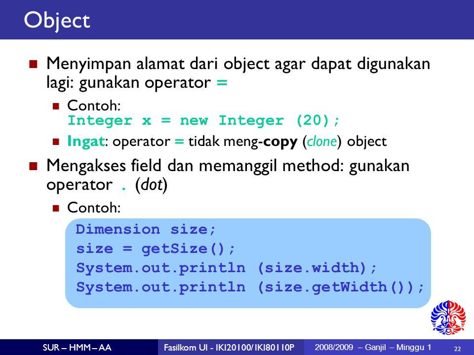 22 SUR – HMM – AAFasilkom UI - IKI20100/ IKI80110P 2008/2009 – Ganjil – Minggu 1 Menyimpan alamat dari object agar dapat digunakan lagi: gunakan operator = Contoh: Integer x = new Integer (20); Ingat: operator = tidak meng-copy (clone) object Mengakses field dan memanggil method: gunakan operator.