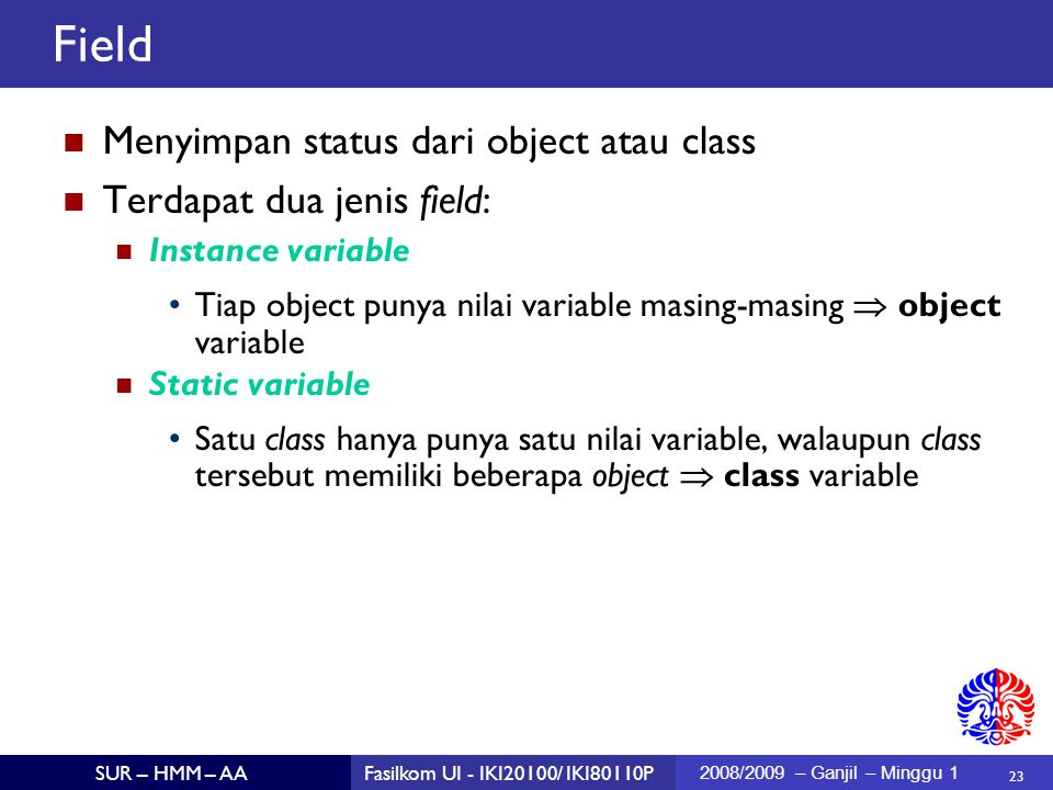 23 SUR – HMM – AAFasilkom UI - IKI20100/ IKI80110P 2008/2009 – Ganjil – Minggu 1 Menyimpan status dari object atau class Terdapat dua jenis field: Instance variable Tiap object punya nilai variable masing-masing  object variable Static variable Satu class hanya punya satu nilai variable, walaupun class tersebut memiliki beberapa object  class variable Field