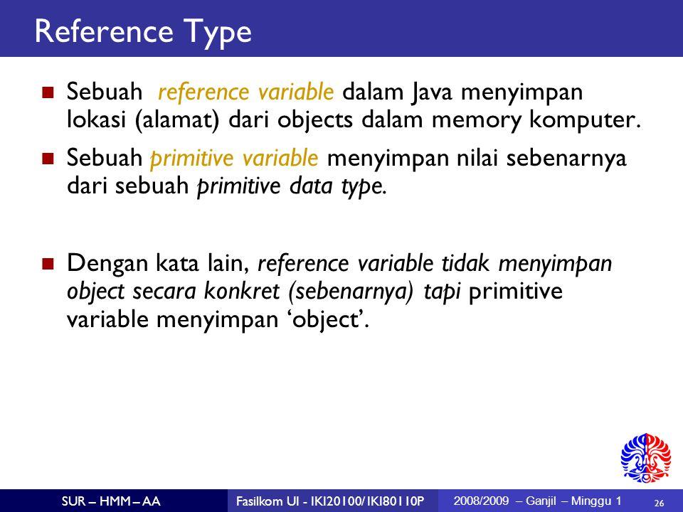 26 SUR – HMM – AAFasilkom UI - IKI20100/ IKI80110P 2008/2009 – Ganjil – Minggu 1 Reference Type Sebuah reference variable dalam Java menyimpan lokasi (alamat) dari objects dalam memory komputer.