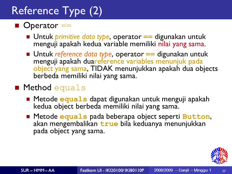 27 SUR – HMM – AAFasilkom UI - IKI20100/ IKI80110P 2008/2009 – Ganjil – Minggu 1 Reference Type (2)  Operator == Untuk primitive data type, operator == digunakan untuk menguji apakah kedua variable memiliki nilai yang sama.