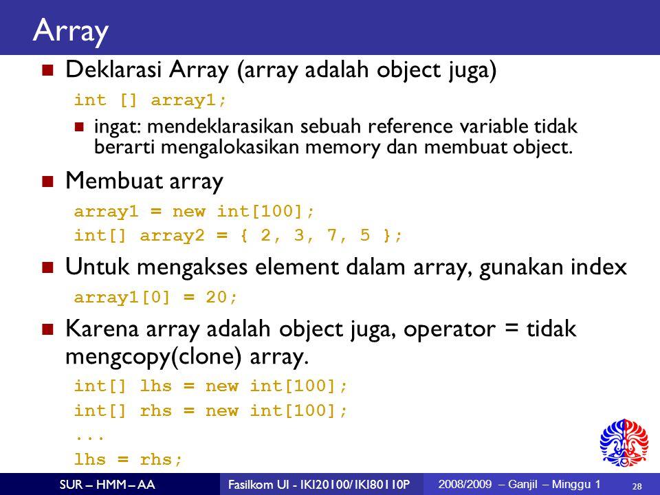 28 SUR – HMM – AAFasilkom UI - IKI20100/ IKI80110P 2008/2009 – Ganjil – Minggu 1 Array Deklarasi Array (array adalah object juga)  int [] array1; ingat: mendeklarasikan sebuah reference variable tidak berarti mengalokasikan memory dan membuat object.
