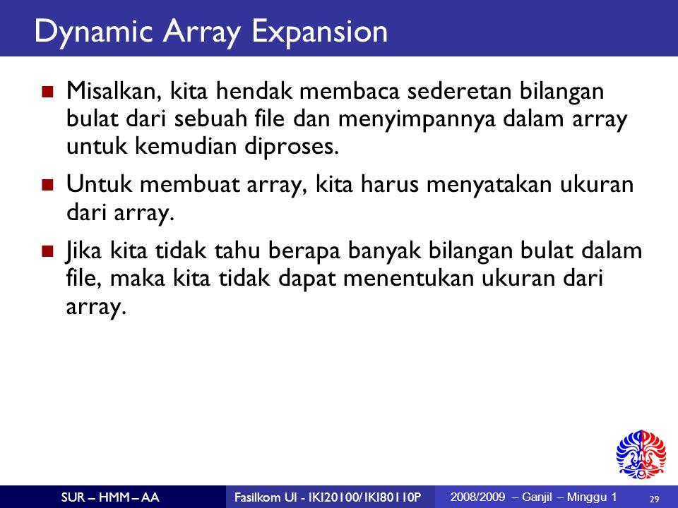 29 SUR – HMM – AAFasilkom UI - IKI20100/ IKI80110P 2008/2009 – Ganjil – Minggu 1 Dynamic Array Expansion Misalkan, kita hendak membaca sederetan bilangan bulat dari sebuah file dan menyimpannya dalam array untuk kemudian diproses.