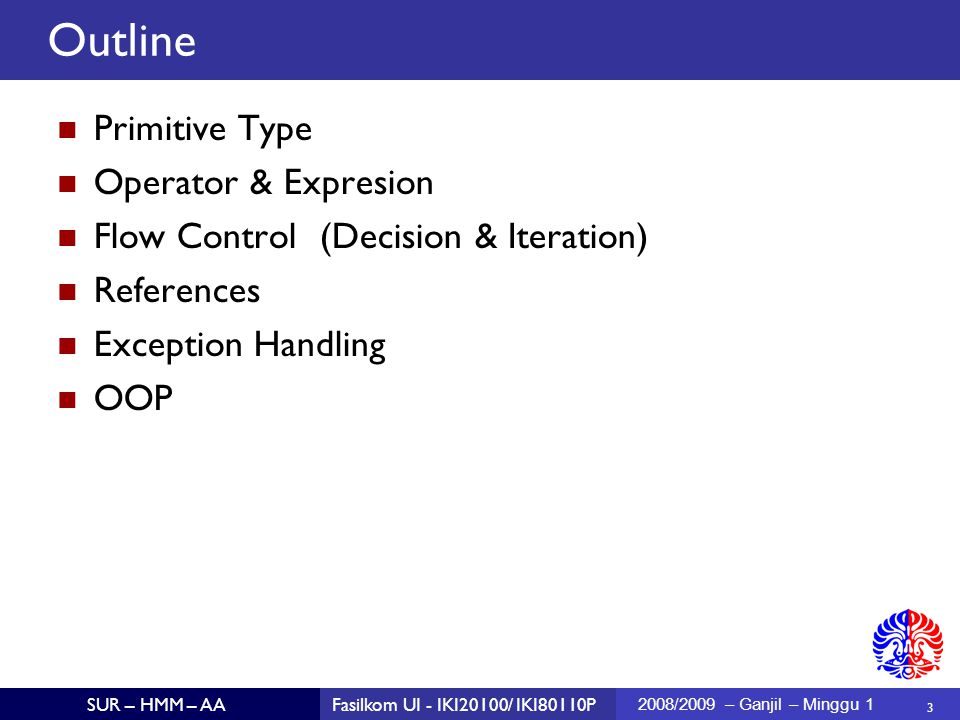 3 SUR – HMM – AAFasilkom UI - IKI20100/ IKI80110P 2008/2009 – Ganjil – Minggu 1 Primitive Type Operator & Expresion Flow Control (Decision & Iteration)  References Exception Handling OOP Outline