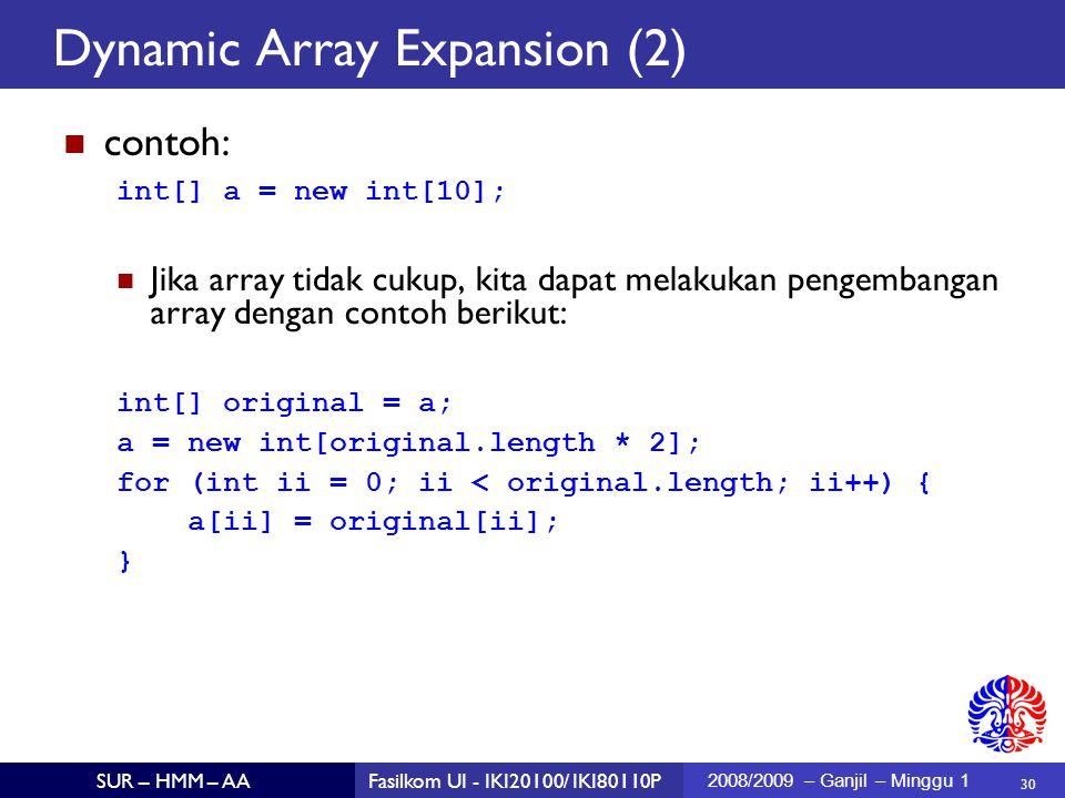30 SUR – HMM – AAFasilkom UI - IKI20100/ IKI80110P 2008/2009 – Ganjil – Minggu 1 Dynamic Array Expansion (2)  contoh: int[] a = new int[10]; Jika array tidak cukup, kita dapat melakukan pengembangan array dengan contoh berikut: int[] original = a; a = new int[original.length * 2]; for (int ii = 0; ii < original.length; ii++) { a[ii] = original[ii]; }