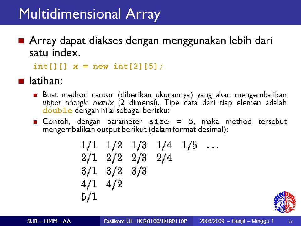 31 SUR – HMM – AAFasilkom UI - IKI20100/ IKI80110P 2008/2009 – Ganjil – Minggu 1 Multidimensional Array Array dapat diakses dengan menggunakan lebih dari satu index.