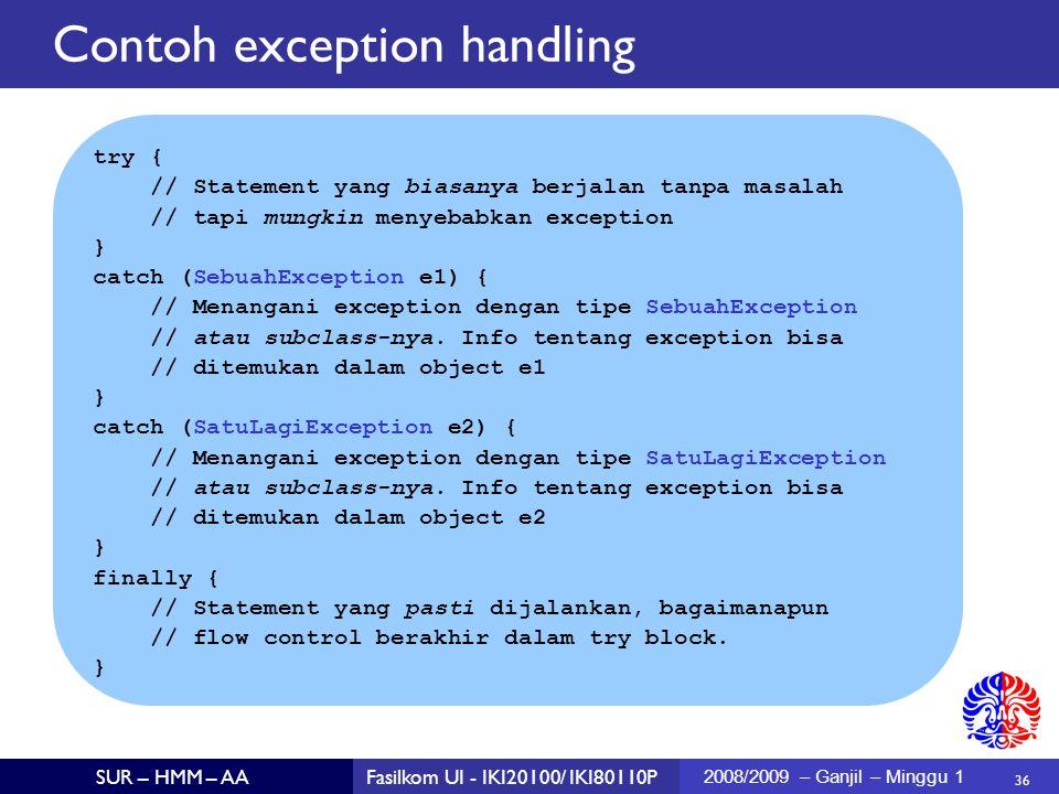 36 SUR – HMM – AAFasilkom UI - IKI20100/ IKI80110P 2008/2009 – Ganjil – Minggu 1 try { // Statement yang biasanya berjalan tanpa masalah // tapi mungkin menyebabkan exception } catch (SebuahException e1) { // Menangani exception dengan tipe SebuahException // atau subclass-nya.