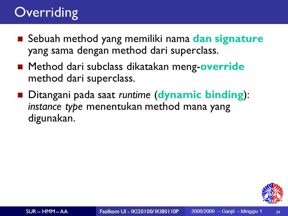 39 SUR – HMM – AAFasilkom UI - IKI20100/ IKI80110P 2008/2009 – Ganjil – Minggu 1 Sebuah method yang memiliki nama dan signature yang sama dengan method dari superclass.