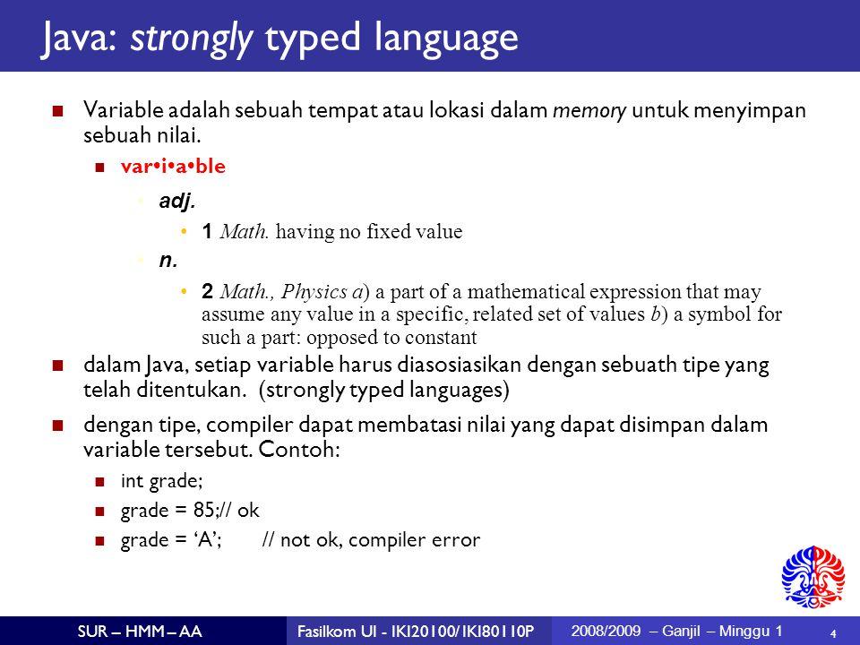 5 SUR – HMM – AAFasilkom UI - IKI20100/ IKI80110P 2008/2009 – Ganjil – Minggu 1 Tipe data dalam Java Primitive types: tipe boolean, char, numerik Reference types: class (termasuk String, Integer), array.