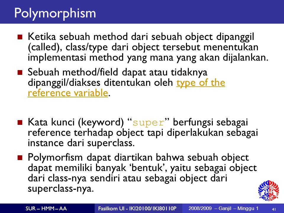 41 SUR – HMM – AAFasilkom UI - IKI20100/ IKI80110P 2008/2009 – Ganjil – Minggu 1 Polymorphism Ketika sebuah method dari sebuah object dipanggil (called), class/type dari object tersebut menentukan implementasi method yang mana yang akan dijalankan.