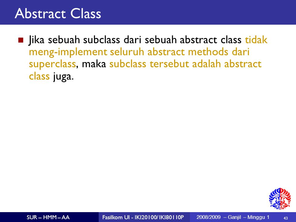 43 SUR – HMM – AAFasilkom UI - IKI20100/ IKI80110P 2008/2009 – Ganjil – Minggu 1 Abstract Class Jika sebuah subclass dari sebuah abstract class tidak meng-implement seluruh abstract methods dari superclass, maka subclass tersebut adalah abstract class juga.