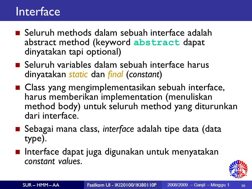 50 SUR – HMM – AAFasilkom UI - IKI20100/ IKI80110P 2008/2009 – Ganjil – Minggu 1 Interface Seluruh methods dalam sebuah interface adalah abstract method (keyword abstract dapat dinyatakan tapi optional)  Seluruh variables dalam sebuah interface harus dinyatakan static dan final (constant)  Class yang mengimplementasikan sebuah interface, harus memberikan implementation (menuliskan method body) untuk seluruh method yang diturunkan dari interface.