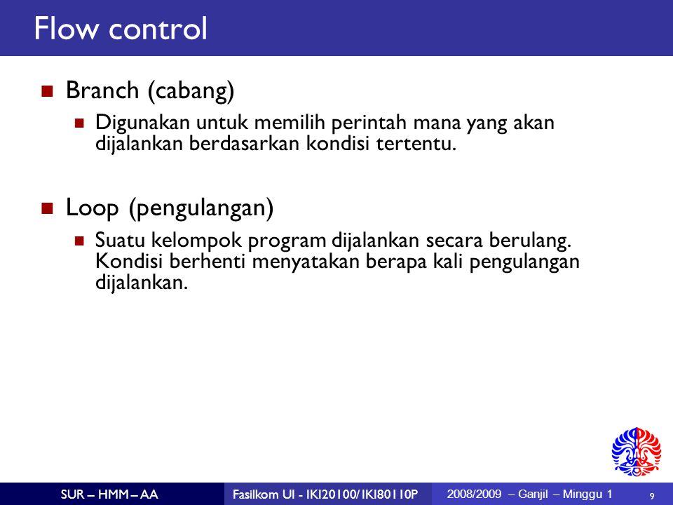 10 SUR – HMM – AAFasilkom UI - IKI20100/ IKI80110P 2008/2009 – Ganjil – Minggu 1 Kesalahan umum: if (x == 0); System.out.println ( x is zero ); if (x > 0) System.out.println ( x = ); System.out.println (x); if (condition) { statement; } next statement if (condition) { statement1 } else { statement2 } next statement Flow control: if