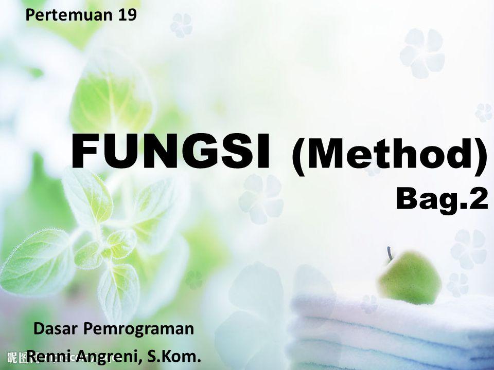 Pertemuan 19 FUNGSI (Method) Bag.2 Dasar Pemrograman Renni Angreni, S.Kom.