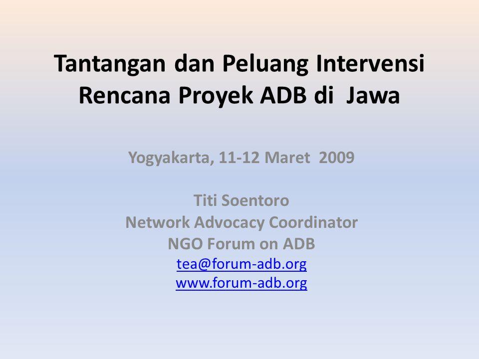 Tantangan dan Peluang Intervensi Rencana Proyek ADB di Jawa Yogyakarta, 11-12 Maret 2009 Titi Soentoro Network Advocacy Coordinator NGO Forum on ADB t