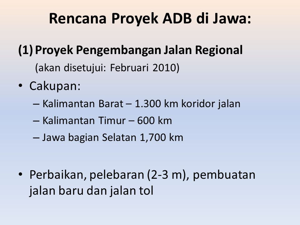 Rencana Proyek ADB di Jawa: (1)Proyek Pengembangan Jalan Regional (akan disetujui: Februari 2010) Cakupan: – Kalimantan Barat – 1.300 km koridor jalan