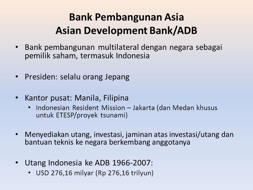 Bank Pembangunan Asia Asian Development Bank/ADB Bank pembangunan multilateral dengan negara sebagai pemilik saham, termasuk Indonesia Presiden: selal
