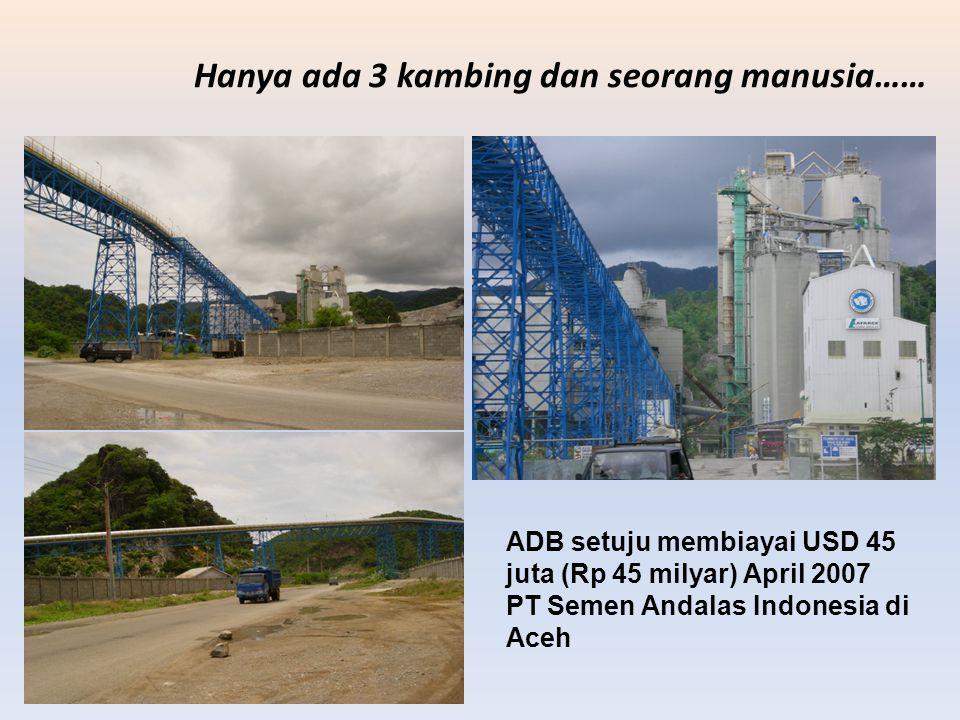 Hanya ada 3 kambing dan seorang manusia…… ADB setuju membiayai USD 45 juta (Rp 45 milyar) April 2007 PT Semen Andalas Indonesia di Aceh