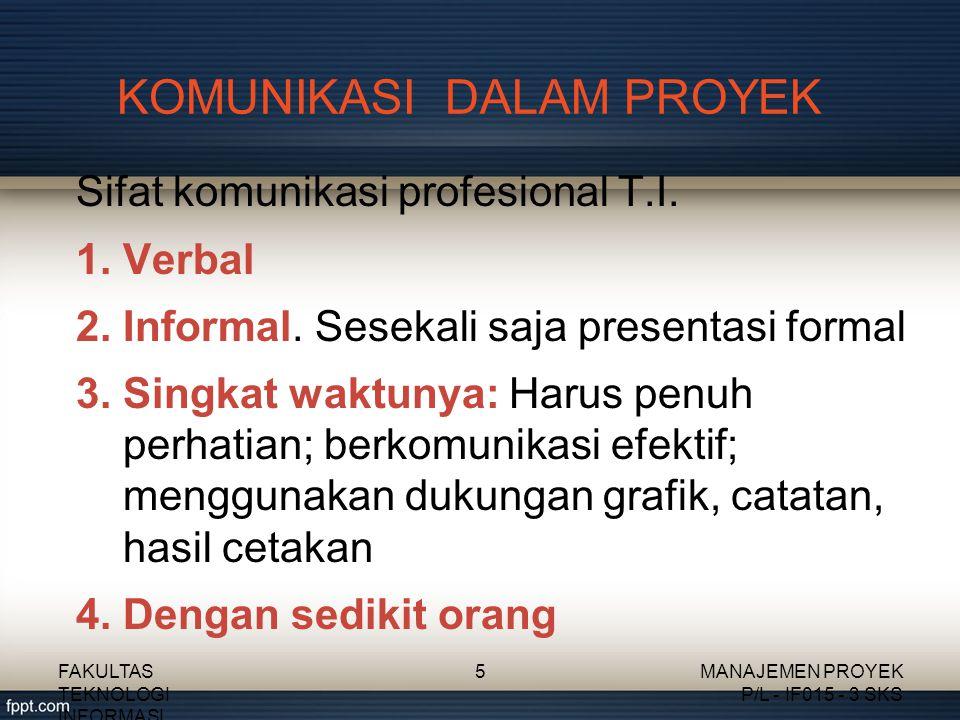 KOMUNIKASI DALAM PROYEK Sifat komunikasi profesional T.I. 1.Verbal 2.Informal. Sesekali saja presentasi formal 3.Singkat waktunya: Harus penuh perhati