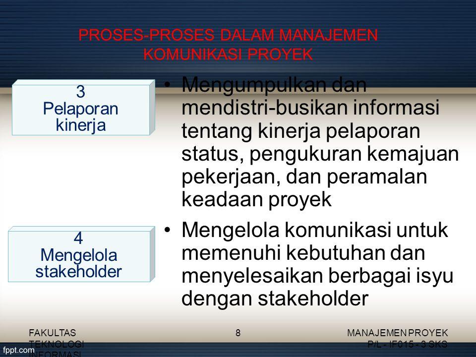 PROSES-PROSES DALAM MANAJEMEN KOMUNIKASI PROYEK Mengumpulkan dan mendistri-busikan informasi tentang kinerja pelaporan status, pengukuran kemajuan pek