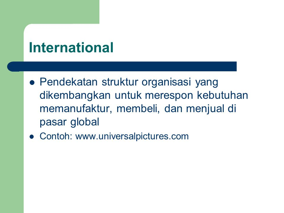 International Pendekatan struktur organisasi yang dikembangkan untuk merespon kebutuhan memanufaktur, membeli, dan menjual di pasar global Contoh: www