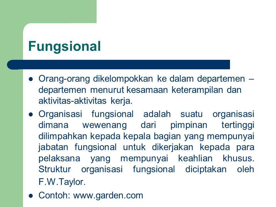 Fungsional Orang-orang dikelompokkan ke dalam departemen – departemen menurut kesamaan keterampilan dan aktivitas-aktivitas kerja. Organisasi fungsion