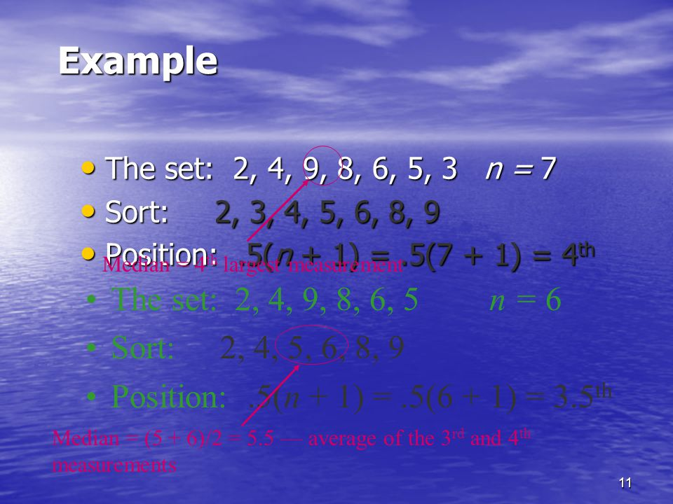 11 Example The set: 2, 4, 9, 8, 6, 5, 3n = 7 The set: 2, 4, 9, 8, 6, 5, 3n = 7 Sort:2, 3, 4, 5, 6, 8, 9 Sort:2, 3, 4, 5, 6, 8, 9 Position:.5(n + 1) =.5(7 + 1) = 4 th Position:.5(n + 1) =.5(7 + 1) = 4 th Median = 4 th largest measurement The set: 2, 4, 9, 8, 6, 5n = 6 Sort:2, 4, 5, 6, 8, 9 Position:.5(n + 1) =.5(6 + 1) = 3.5 th Median = (5 + 6)/2 = 5.5 — average of the 3 rd and 4 th measurements