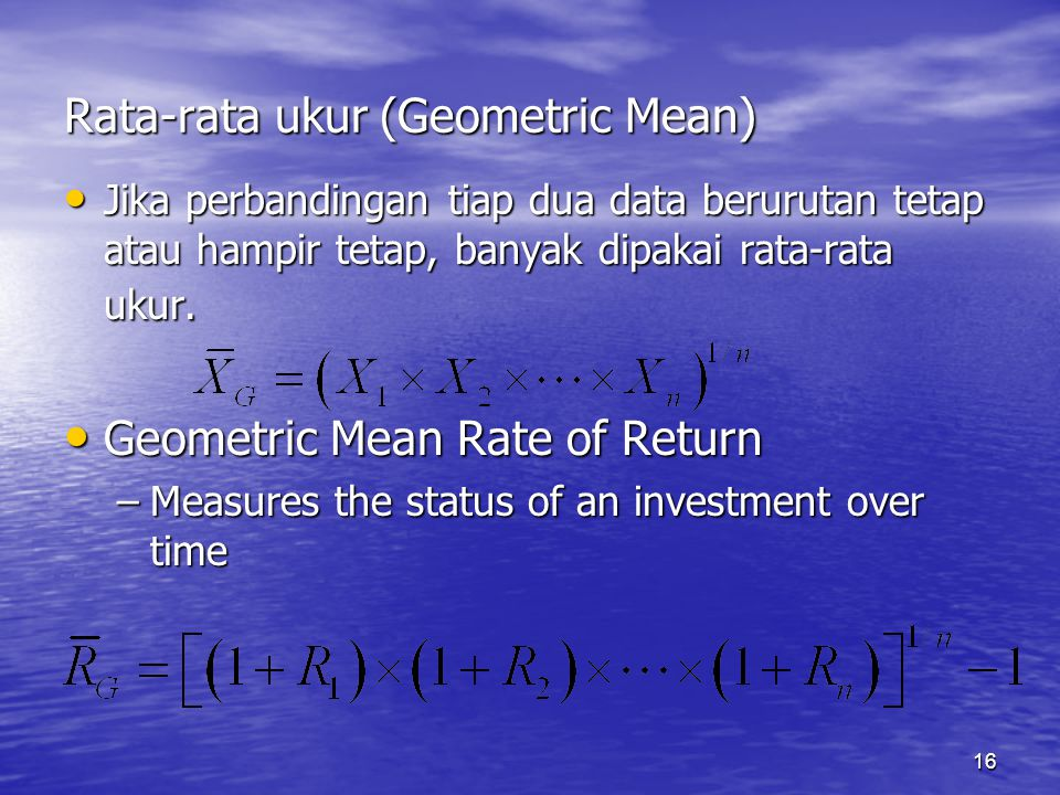 16 Rata-rata ukur (Geometric Mean) Jika perbandingan tiap dua data berurutan tetap atau hampir tetap, banyak dipakai rata-rata ukur. Jika perbandingan