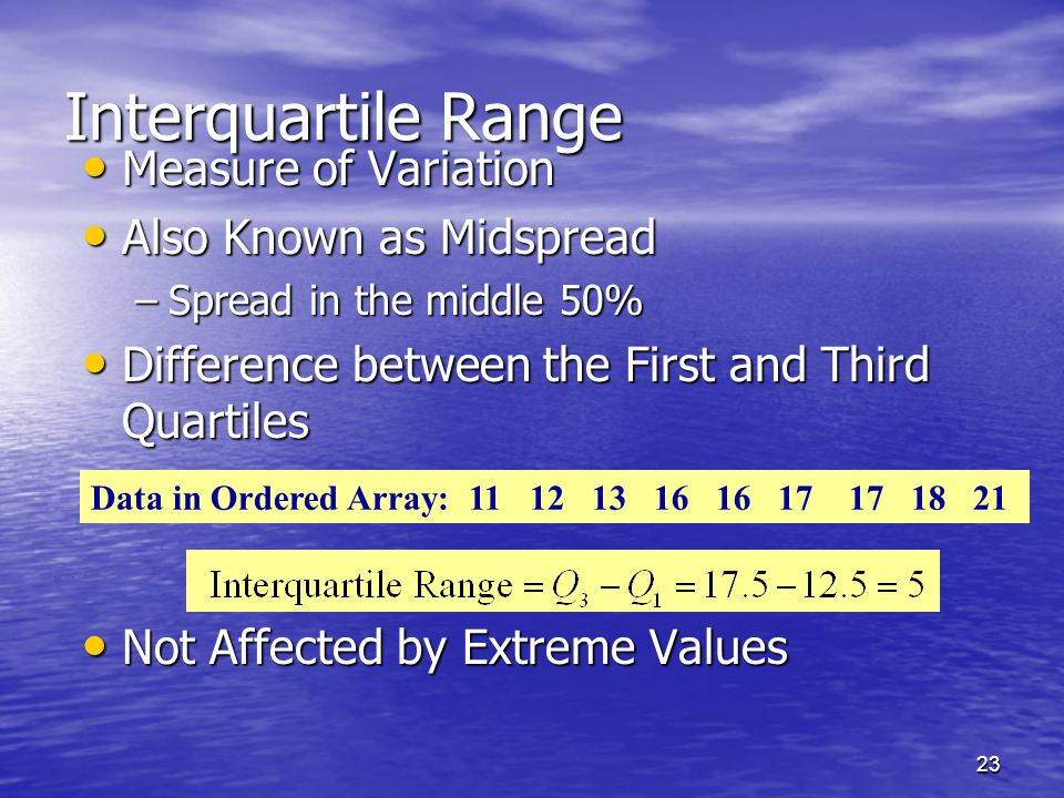 23 Measure of Variation Measure of Variation Also Known as Midspread Also Known as Midspread –Spread in the middle 50% Difference between the First an