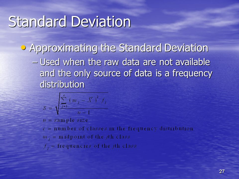 27 Approximating the Standard Deviation Approximating the Standard Deviation –Used when the raw data are not available and the only source of data is