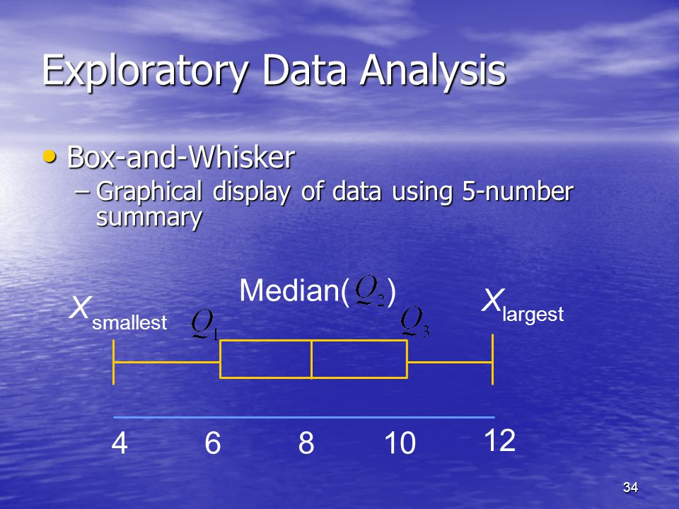 34 Exploratory Data Analysis Box-and-Whisker Box-and-Whisker –Graphical display of data using 5-number summary Median( ) 4 6 8 10 12 X largest X small