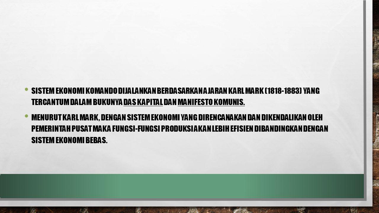 SISTEM EKONOMI KOMANDO DIJALANKAN BERDASARKAN AJARAN KARL MARK (1818-1883) YANG TERCANTUM DALAM BUKUNYA DAS KAPITAL DAN MANIFESTO KOMUNIS. MENURUT KAR