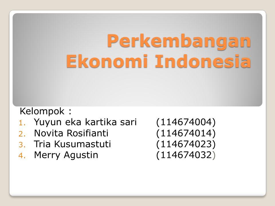 Perkembangan Ekonomi Indonesia Kelompok : 1. Yuyun eka kartika sari (114674004) 2. Novita Rosifianti (114674014) 3. Tria Kusumastuti (114674023) 4. Me