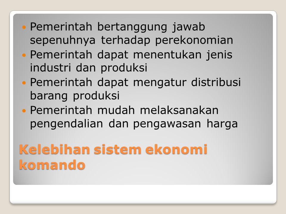 Kelebihan sistem ekonomi komando Pemerintah bertanggung jawab sepenuhnya terhadap perekonomian Pemerintah dapat menentukan jenis industri dan produksi