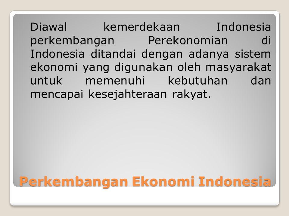 Perkembangan Ekonomi Indonesia Diawal kemerdekaan Indonesia perkembangan Perekonomian di Indonesia ditandai dengan adanya sistem ekonomi yang digunakan oleh masyarakat untuk memenuhi kebutuhan dan mencapai kesejahteraan rakyat.