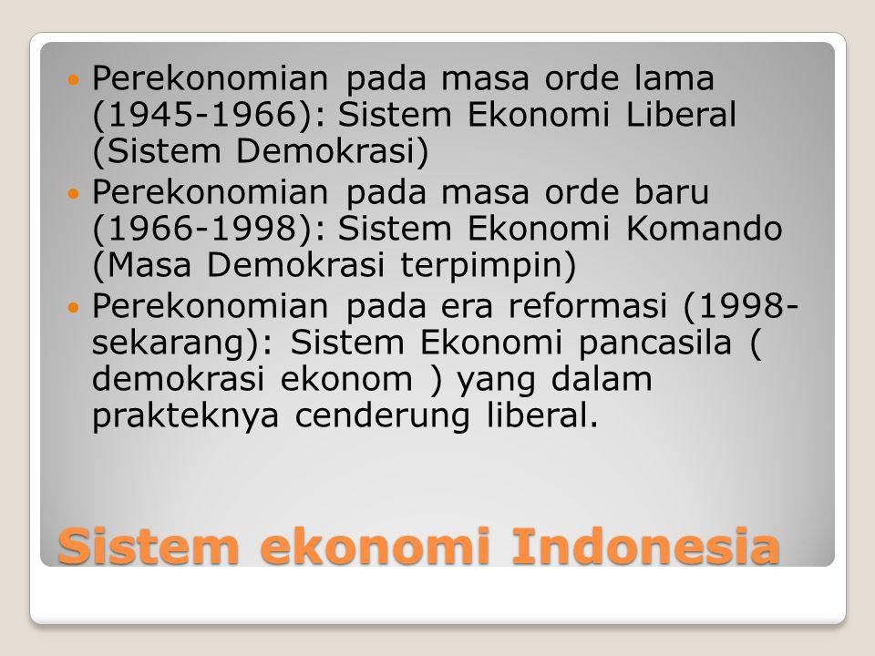 Sistem ekonomi Indonesia Perekonomian pada masa orde lama (1945-1966): Sistem Ekonomi Liberal (Sistem Demokrasi) Perekonomian pada masa orde baru (1966-1998): Sistem Ekonomi Komando (Masa Demokrasi terpimpin) Perekonomian pada era reformasi (1998- sekarang): Sistem Ekonomi pancasila ( demokrasi ekonom ) yang dalam prakteknya cenderung liberal.